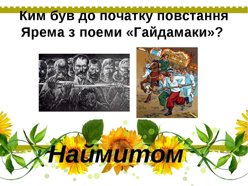 Ким був до початку повстання Ярема з поеми «Гайдамаки»? Наймитом