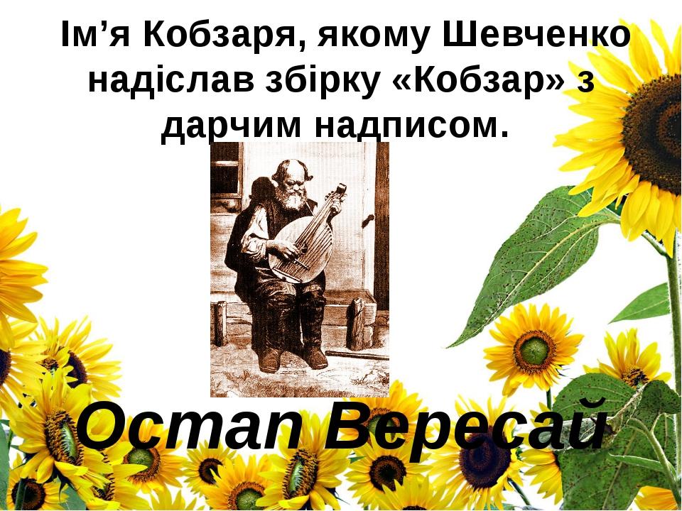 Ім'я Кобзаря, якому Шевченко надіслав збірку «Кобзар» з дарчим надписом. Ост...