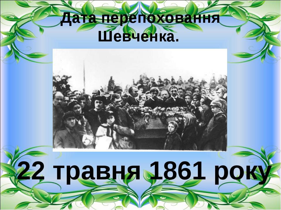 Дата перепоховання Шевченка. 22 травня 1861 року