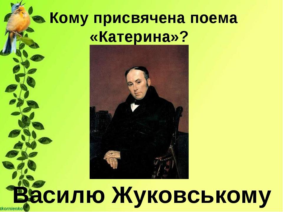 Кому присвячена поема «Катерина»? Василю Жуковському