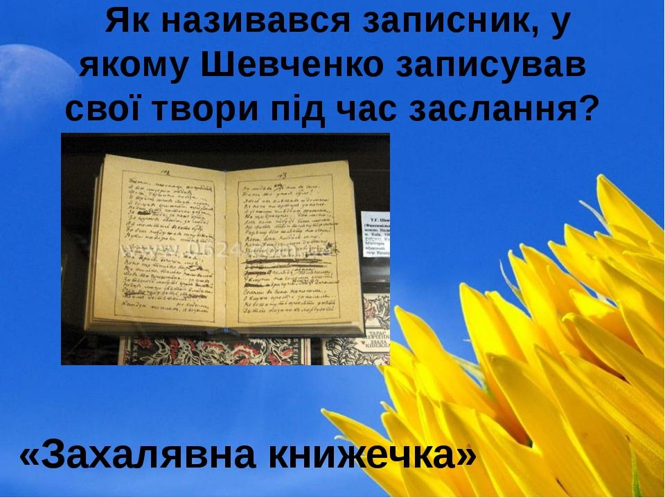 Як називався записник, у якому Шевченко записував свої твори під час засланн...