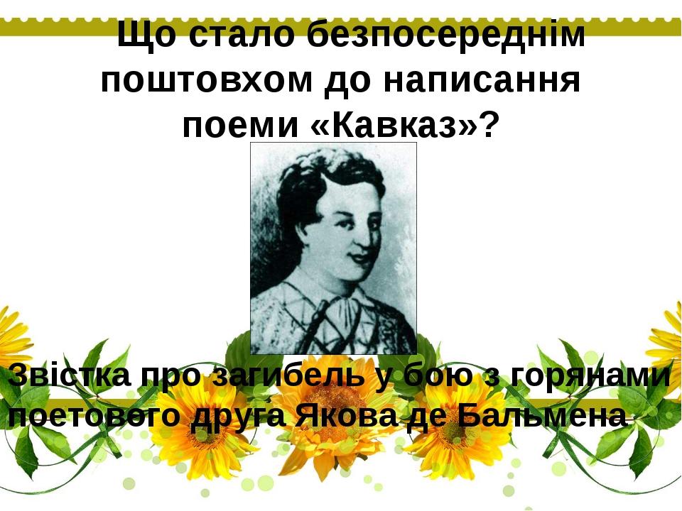 Що стало безпосереднім поштовхом до написання поеми «Кавказ»? Звістка про з...