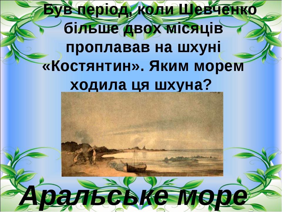 Був період, коли Шевченко більше двох місяців проплавав на шхуні «Костянти...