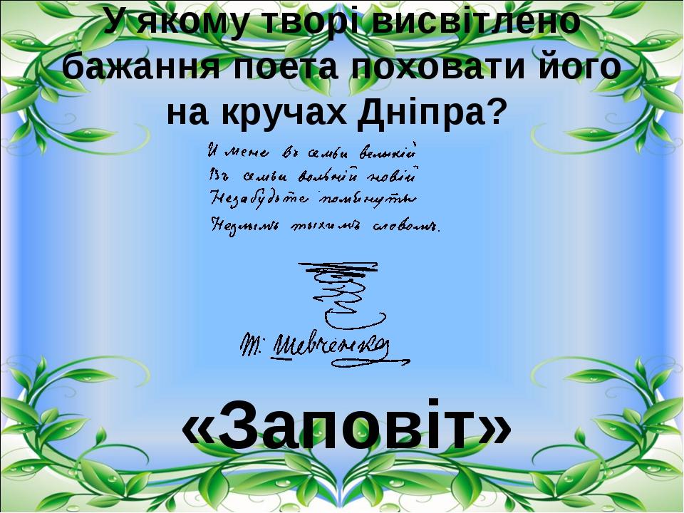 У якому творі висвітлено бажання поета поховати його на кручах Дніпра? «Запов...