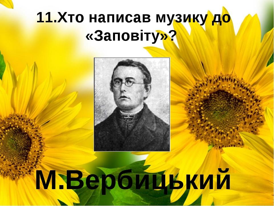 11.Хто написав музику до «Заповіту»? М.Вербицький