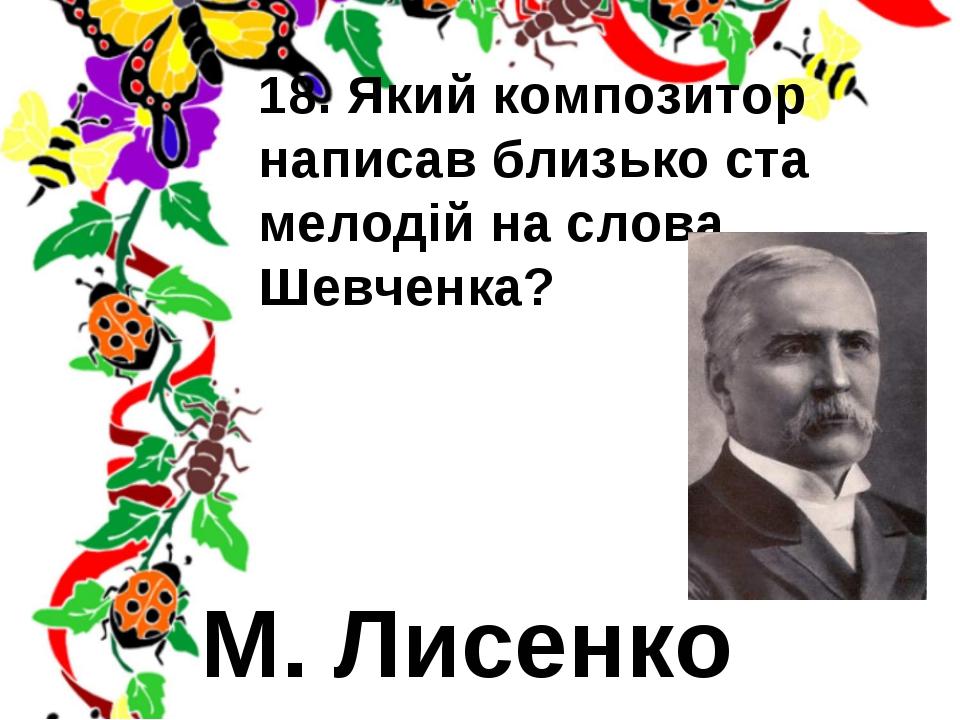 18. Який композитор написав близько ста мелодій на слова Шевченка? М. Лисенко