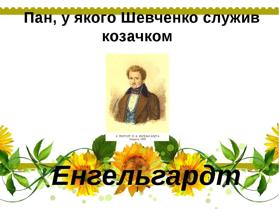 Пан, у якого Шевченко служив козачком Енгельгардт