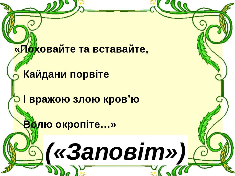 «Поховайте та вставайте, Кайдани порвіте І вражою злою кров'ю Волю окропіте…»...