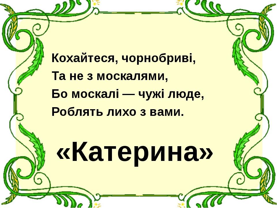 Кохайтеся, чорнобриві, Та не з москалями, Бо москалі — чужі люде, Роблять лих...
