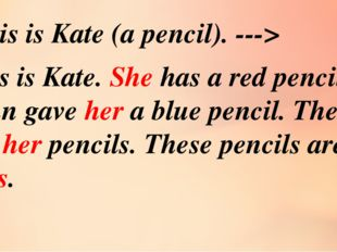 This is Kate. She has a red pencil. John gave her a blue pencil. These are he