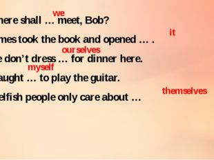 6 . Where shall … meet, Bob? 7 . James took the book and opened … . 8 . We do