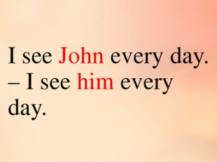I see John every day. – I see him every day.