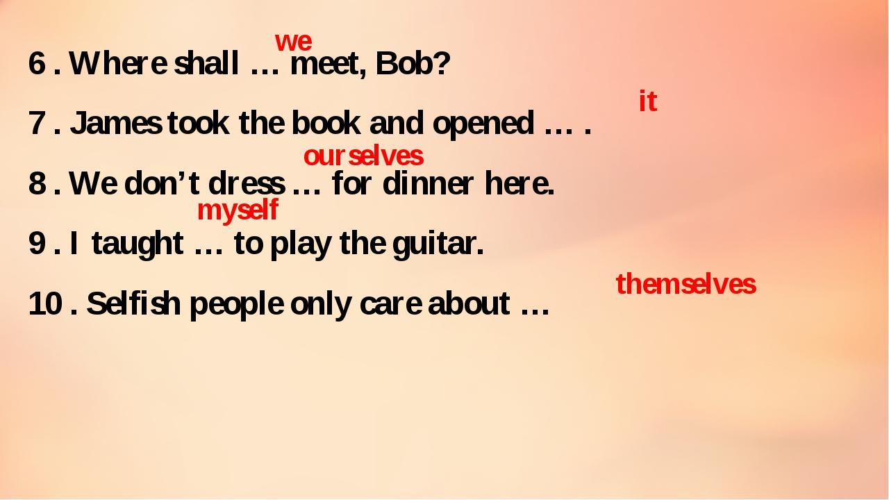 6 . Where shall … meet, Bob? 7 . James took the book and opened … . 8 . We do...