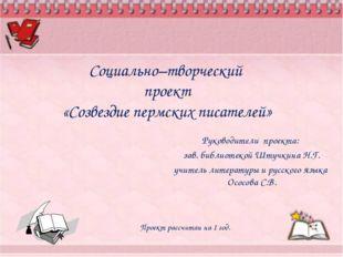 Социально–творческий проект «Созвездие пермских писателей» Руководители проек