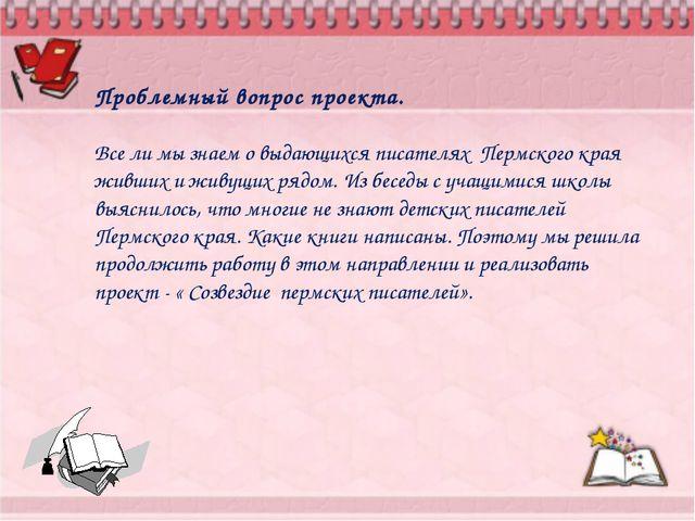 Проблемный вопрос проекта. Все ли мы знаем о выдающихся писателях Пермского к...