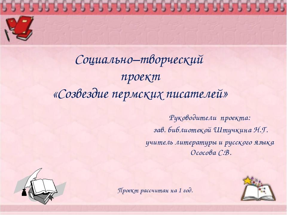 Социально–творческий проект «Созвездие пермских писателей» Руководители проек...
