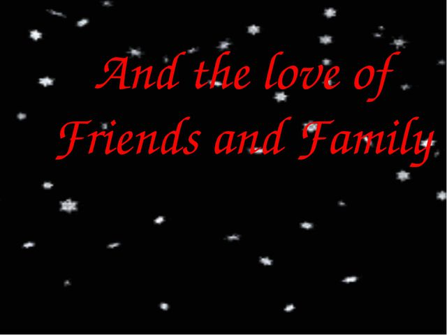 And the love of Friends and Family