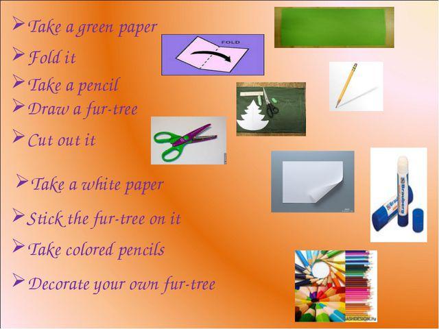 Take a green paper Fold it Take a pencil Draw a fur-tree Cut out it Stick the...