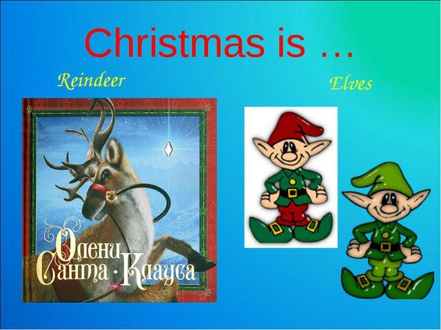 Christmas is … Reindeer Elves