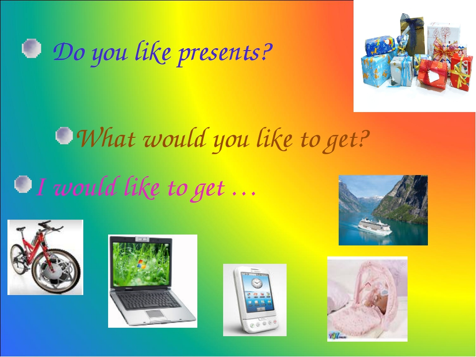 Do you like presents? What would you like to get? I would like to get …