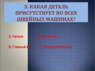 А. Челнок Б. Петлитель В. Главный вал Г. Нитепритягиватель