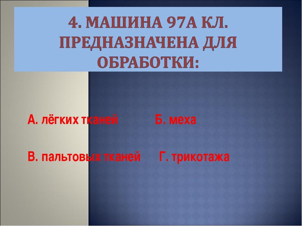 А. лёгких тканей Б. меха В. пальтовых тканей Г. трикотажа
