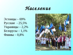 Население Эстонцы – 69% Русские - 25,5% Украинцы – 2,2% Белорусы – 1,1% Финны