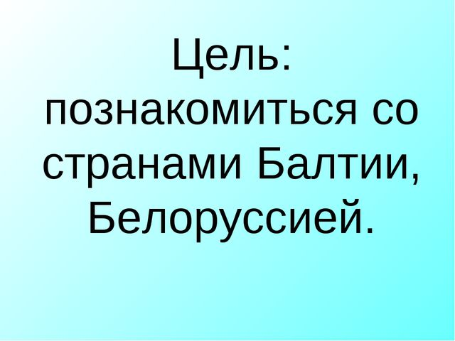 Цель: познакомиться со странами Балтии, Белоруссией.