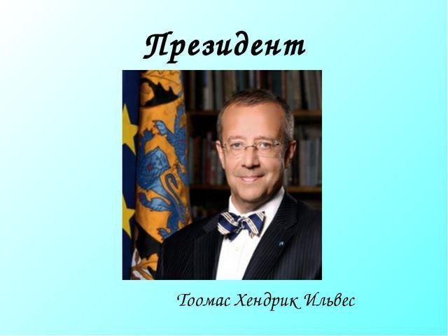 Президент Тоомас Хендрик Ильвес