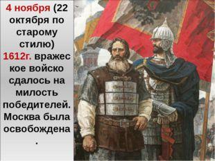 4 ноября (22 октября по старому стилю) 1612г.вражеское войско сдалось на мил