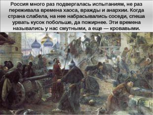 Россия много раз подвергалась испытаниям, не раз переживала времена хаоса, вр