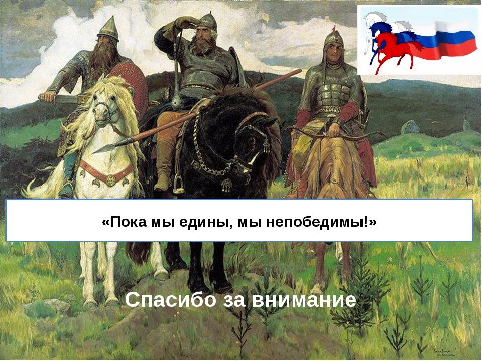 «Пока мы едины, мы непобедимы!» Спасибо за внимание