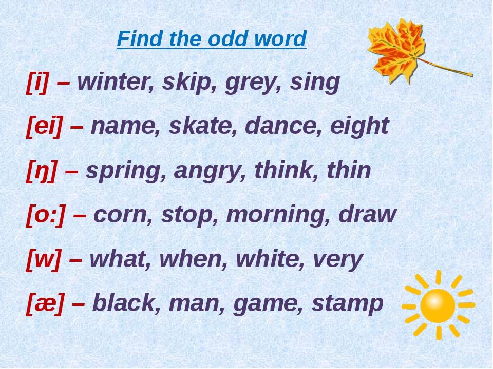 Find the odd word [i] – winter, skip, grey, sing [ei] – name, skate, dance, e...