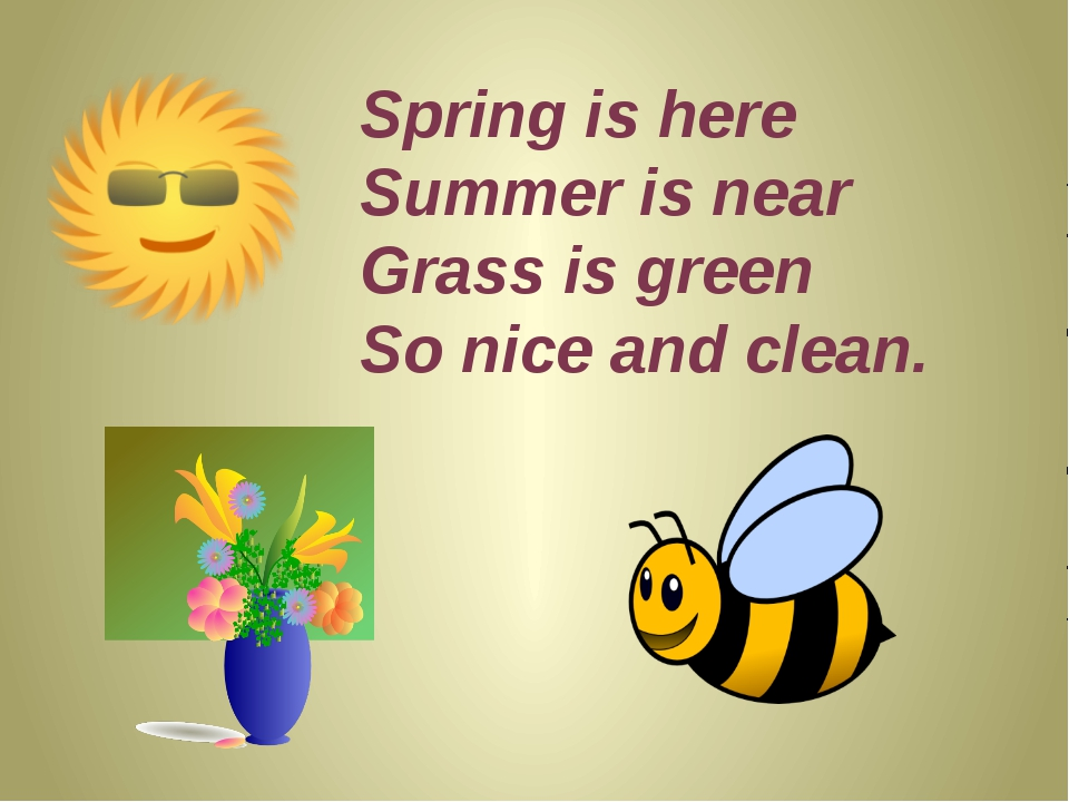 Spring is here Summer is near Grass is green So nice and clean.