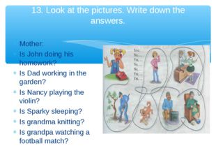 13. Look at the pictures. Write down the answers. Mother: Is John doing his h