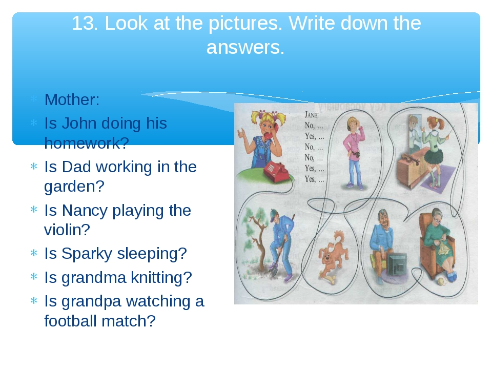 13. Look at the pictures. Write down the answers. Mother: Is John doing his h...