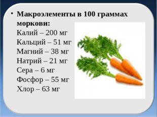 Макроэлементы в 100 граммах моркови: Калий – 200 мг Кальций – 51 мг Магний –