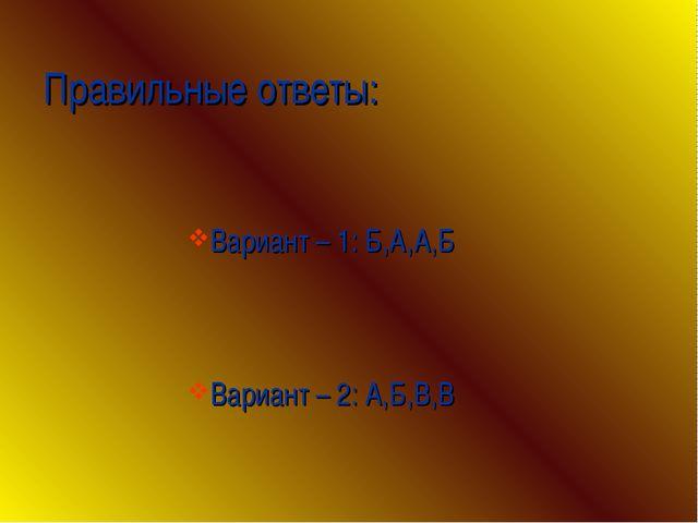 Правильные ответы: Вариант – 1: Б,А,А,Б Вариант – 2: А,Б,В,В