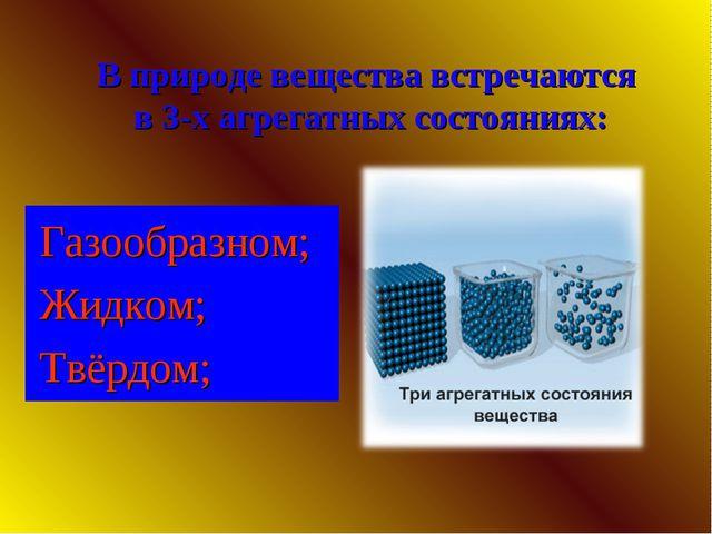 В природе вещества встречаются в 3-х агрегатных состояниях: Газообразном; Жид...