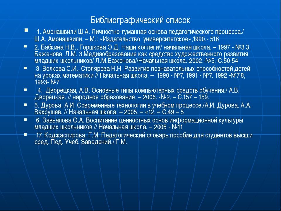 Библиографический список 1. Амонашвили Ш.А. Личностно-гуманная основа педагог...