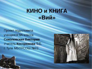 КИНО и КНИГА «Вий» Проект подготовила учащаяся 9А класса Соколовская Виктория