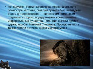 По задумке Георгия Кропачёва, первоначального режиссера картины, сам Вий долж