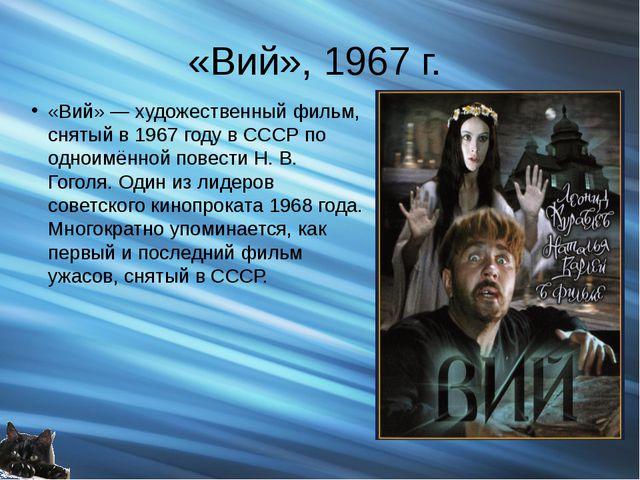 «Вий», 1967 г. «Вий» — художественный фильм, снятый в 1967 году в СССР по одн...