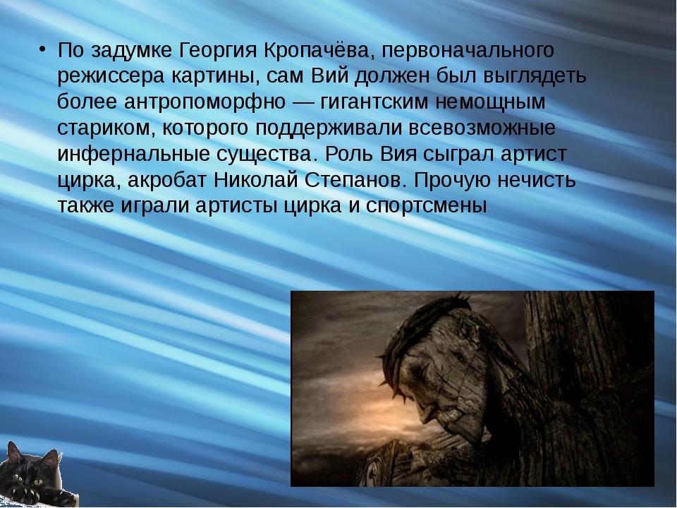 По задумке Георгия Кропачёва, первоначального режиссера картины, сам Вий долж...