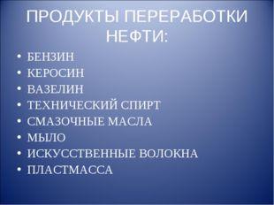 ПРОДУКТЫ ПЕРЕРАБОТКИ НЕФТИ: БЕНЗИН КЕРОСИН ВАЗЕЛИН ТЕХНИЧЕСКИЙ СПИРТ СМАЗОЧНЫ