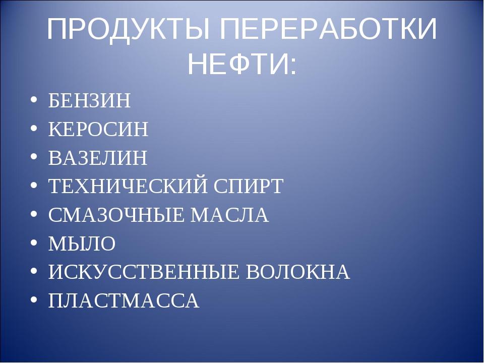 ПРОДУКТЫ ПЕРЕРАБОТКИ НЕФТИ: БЕНЗИН КЕРОСИН ВАЗЕЛИН ТЕХНИЧЕСКИЙ СПИРТ СМАЗОЧНЫ...