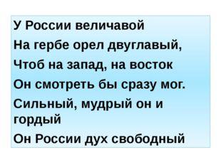 У России величавой На гербе орел двуглавый, Чтоб на запад, на восток Он смотр