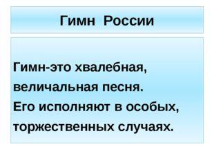 Гимн России Гимн-это хвалебная, величальная песня. Его исполняют в особых, то