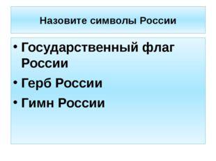 Назовите символы России Государственный флаг России Герб России Гимн России