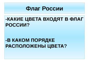 Флаг России -КАКИЕ ЦВЕТА ВХОДЯТ В ФЛАГ РОССИИ? -В КАКОМ ПОРЯДКЕ РАСПОЛОЖЕНЫ Ц